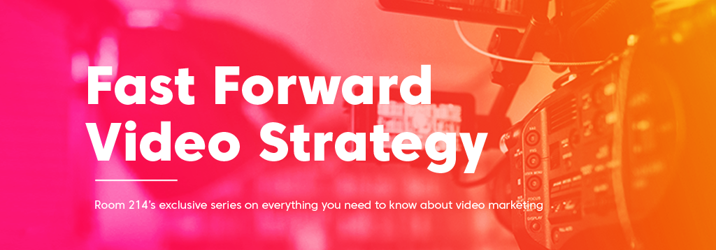 Fast Forward Video Strategy. Room 214's exclusive series on everything you need to know about video marketing.